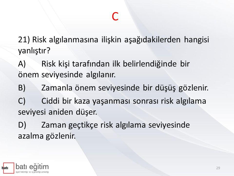 C 21) Risk algılanmasına ilişkin aşağıdakilerden hangisi yanlıştır? A)Risk kişi tarafından ilk belirlendiğinde bir önem seviyesinde algılanır. B)Zaman
