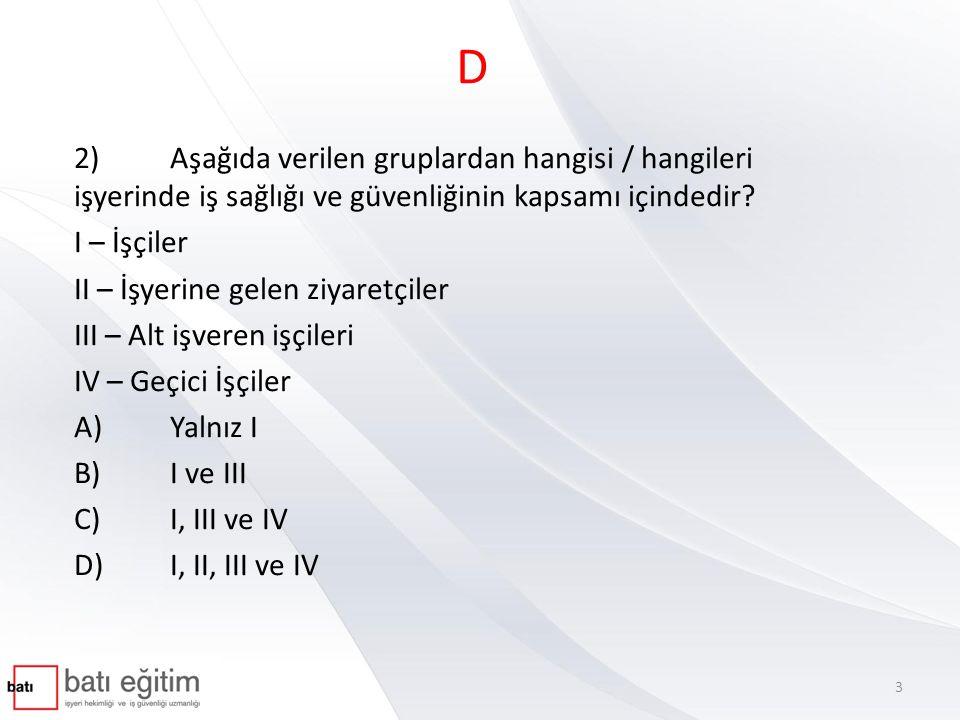 D 2)Aşağıda verilen gruplardan hangisi / hangileri işyerinde iş sağlığı ve güvenliğinin kapsamı içindedir? I – İşçiler II – İşyerine gelen ziyaretçile