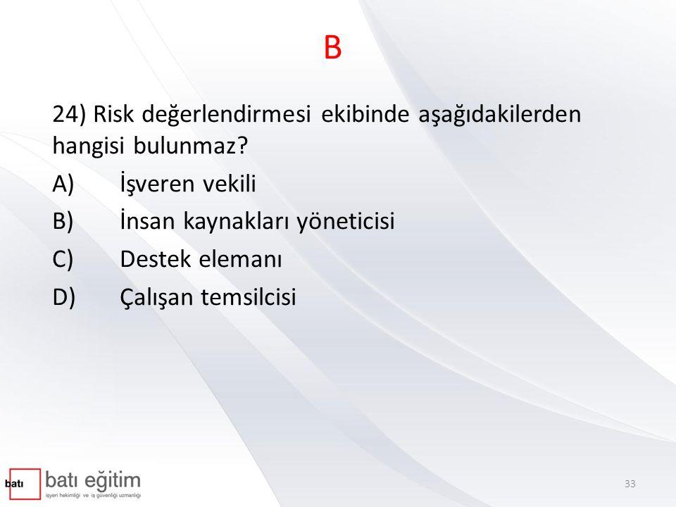 B 24) Risk değerlendirmesi ekibinde aşağıdakilerden hangisi bulunmaz? A)İşveren vekili B)İnsan kaynakları yöneticisi C)Destek elemanı D)Çalışan temsil
