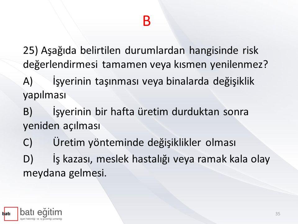 B 25) Aşağıda belirtilen durumlardan hangisinde risk değerlendirmesi tamamen veya kısmen yenilenmez? A)İşyerinin taşınması veya binalarda değişiklik y