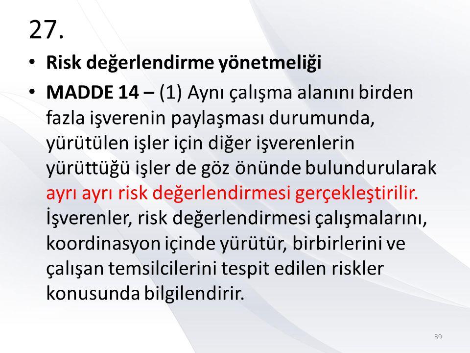 27. • Risk değerlendirme yönetmeliği • MADDE 14 – (1) Aynı çalışma alanını birden fazla işverenin paylaşması durumunda, yürütülen işler için diğer işv