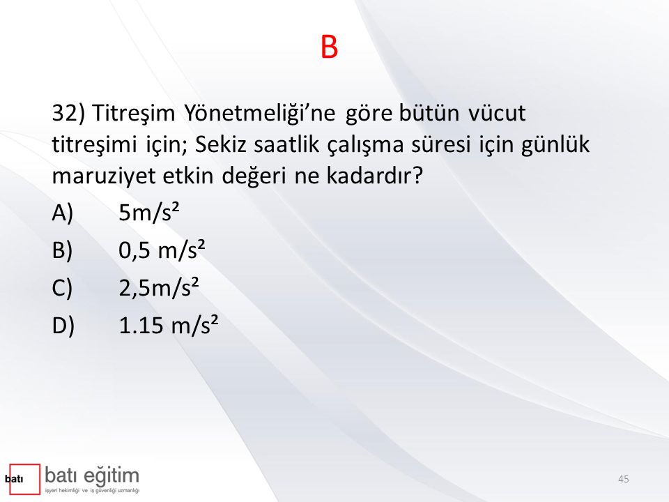 B 32) Titreşim Yönetmeliği'ne göre bütün vücut titreşimi için; Sekiz saatlik çalışma süresi için günlük maruziyet etkin değeri ne kadardır? A)5m/s² B)