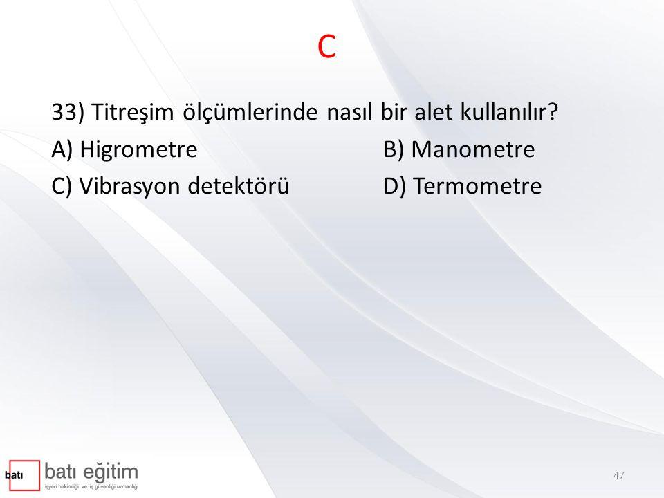 C 33) Titreşim ölçümlerinde nasıl bir alet kullanılır? A) HigrometreB) Manometre C) Vibrasyon detektörüD) Termometre 47
