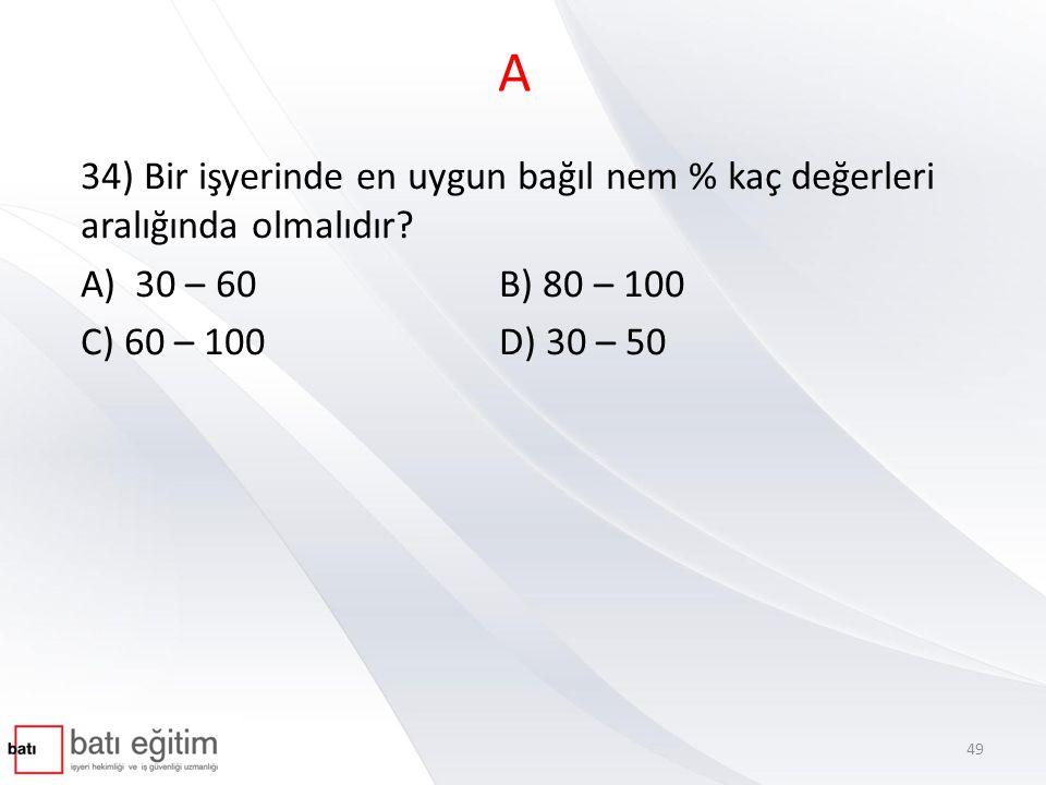 A 34) Bir işyerinde en uygun bağıl nem % kaç değerleri aralığında olmalıdır? A) 30 – 60B) 80 – 100 C) 60 – 100D) 30 – 50 49