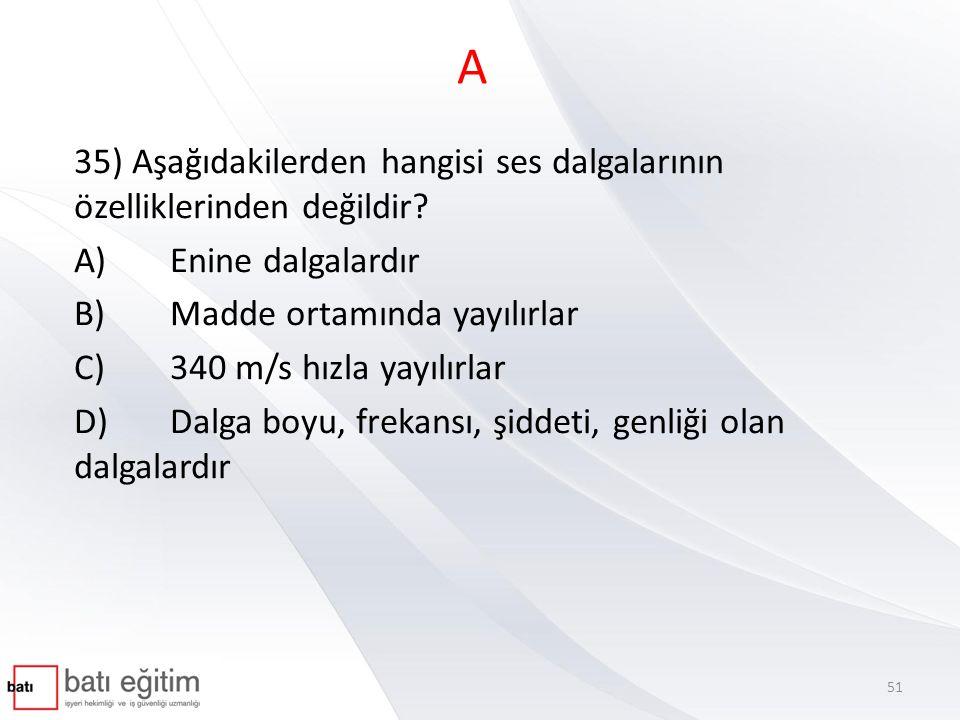 A 35) Aşağıdakilerden hangisi ses dalgalarının özelliklerinden değildir? A)Enine dalgalardır B)Madde ortamında yayılırlar C)340 m/s hızla yayılırlar D