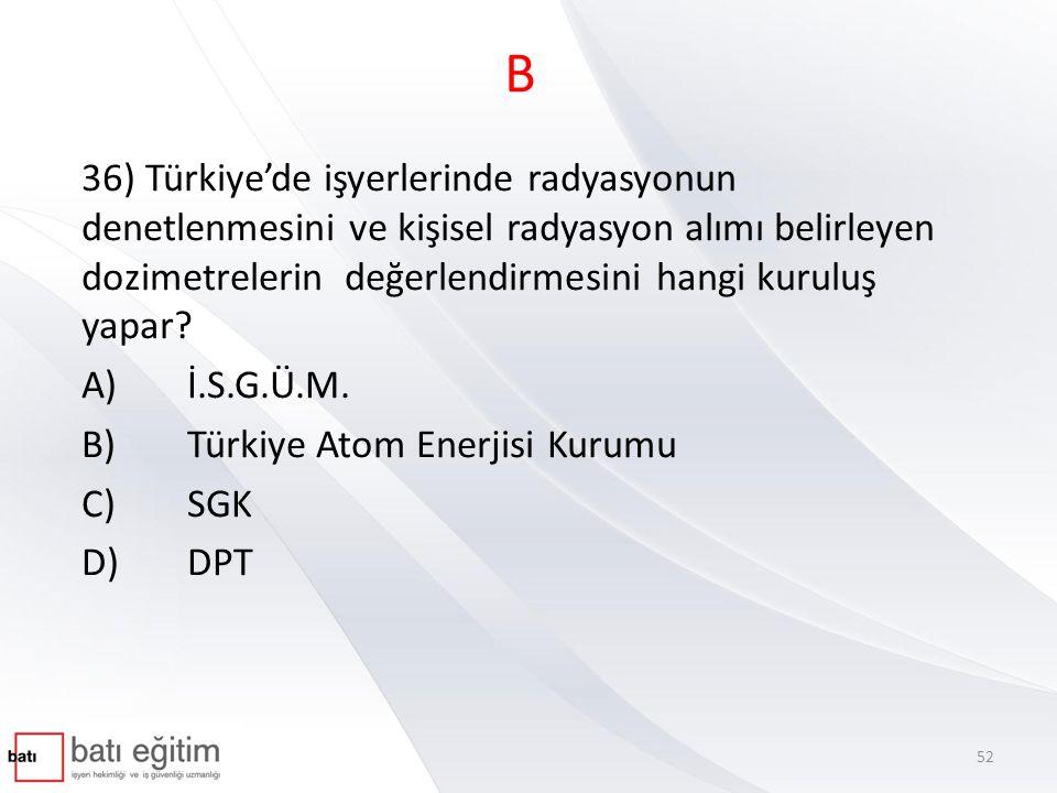 B 36) Türkiye'de işyerlerinde radyasyonun denetlenmesini ve kişisel radyasyon alımı belirleyen dozimetrelerin değerlendirmesini hangi kuruluş yapar? A