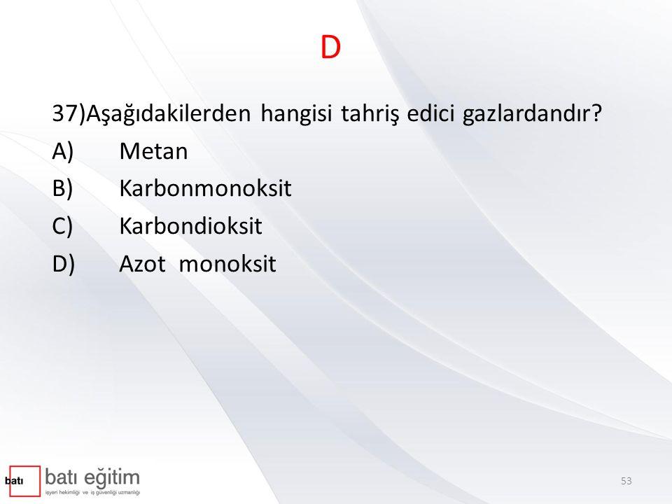 D 37)Aşağıdakilerden hangisi tahriş edici gazlardandır? A)Metan B)Karbonmonoksit C)Karbondioksit D)Azot monoksit 53