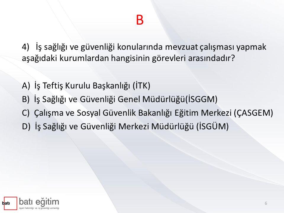 B 4) İş sağlığı ve güvenliği konularında mevzuat çalışması yapmak aşağıdaki kurumlardan hangisinin görevleri arasındadır? A) İş Teftiş Kurulu Başkanlı