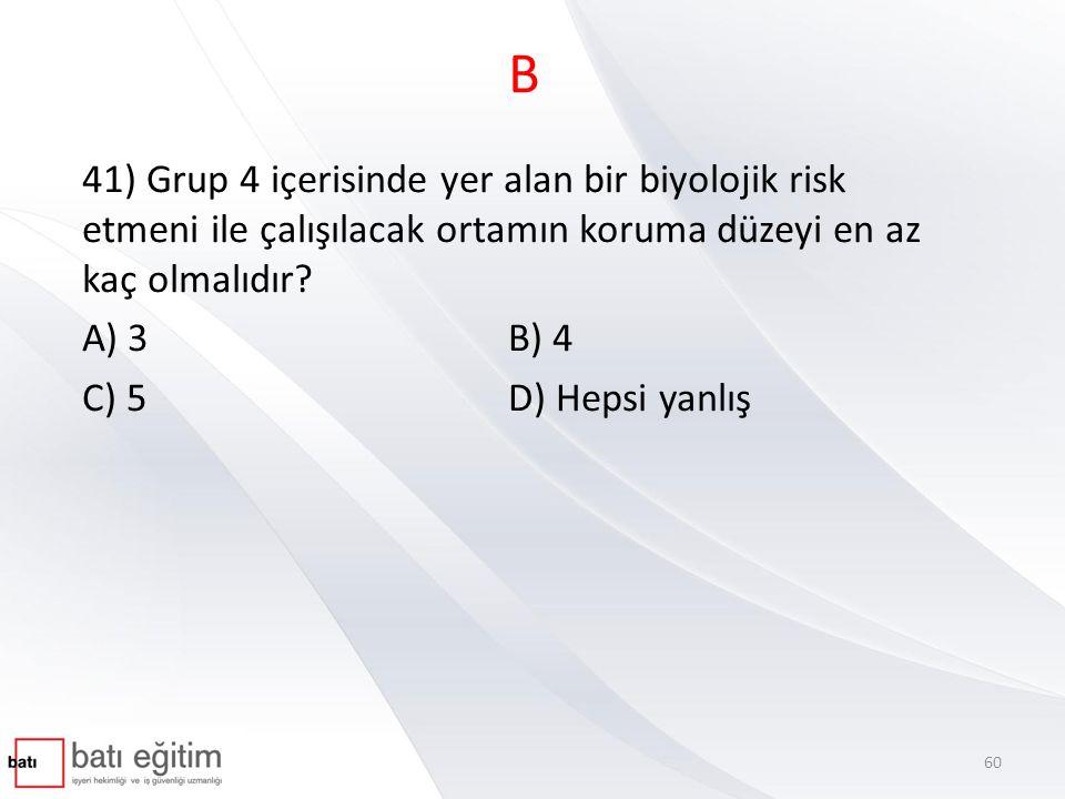 B 41) Grup 4 içerisinde yer alan bir biyolojik risk etmeni ile çalışılacak ortamın koruma düzeyi en az kaç olmalıdır? A) 3 B) 4 C) 5 D) Hepsi yanlış 6