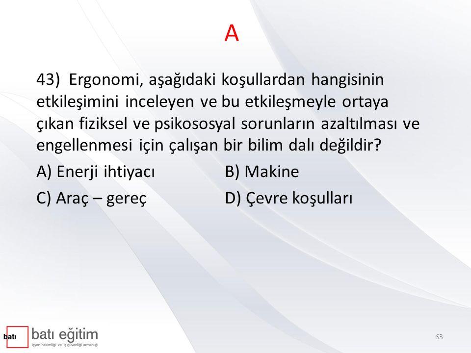 A 43) Ergonomi, aşağıdaki koşullardan hangisinin etkileşimini inceleyen ve bu etkileşmeyle ortaya çıkan fiziksel ve psikososyal sorunların azaltılması