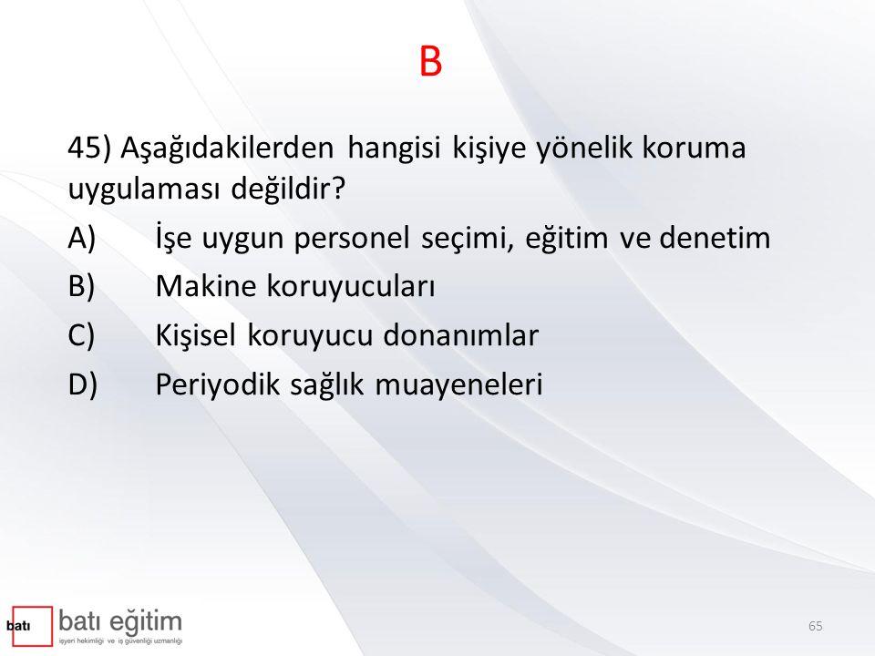 B 45) Aşağıdakilerden hangisi kişiye yönelik koruma uygulaması değildir? A)İşe uygun personel seçimi, eğitim ve denetim B)Makine koruyucuları C)Kişise