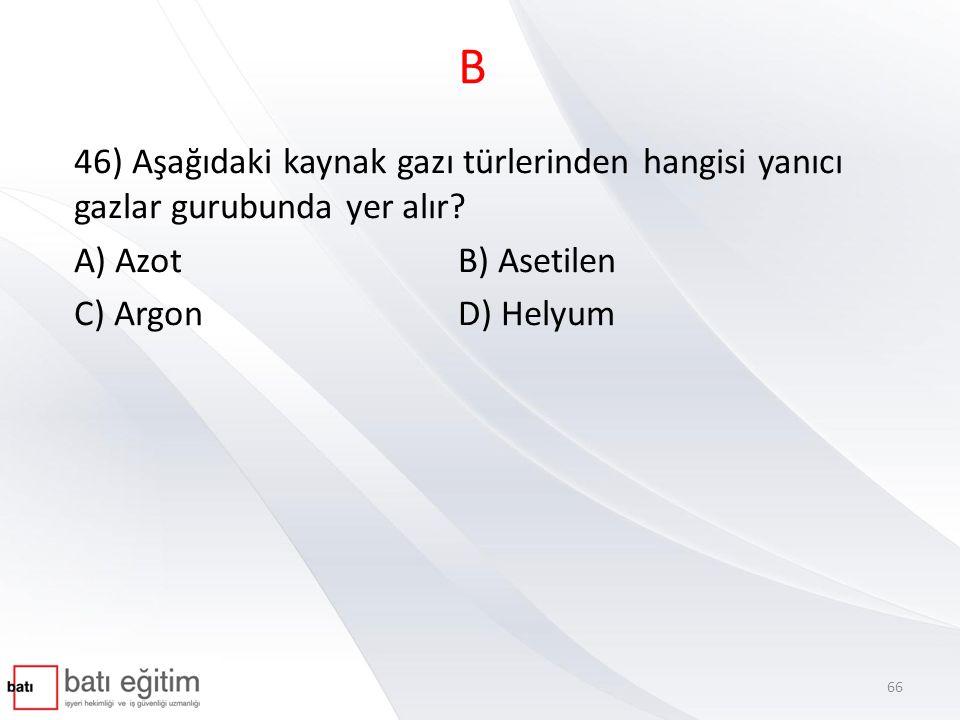 B 46) Aşağıdaki kaynak gazı türlerinden hangisi yanıcı gazlar gurubunda yer alır? A) Azot B) Asetilen C) Argon D) Helyum 66