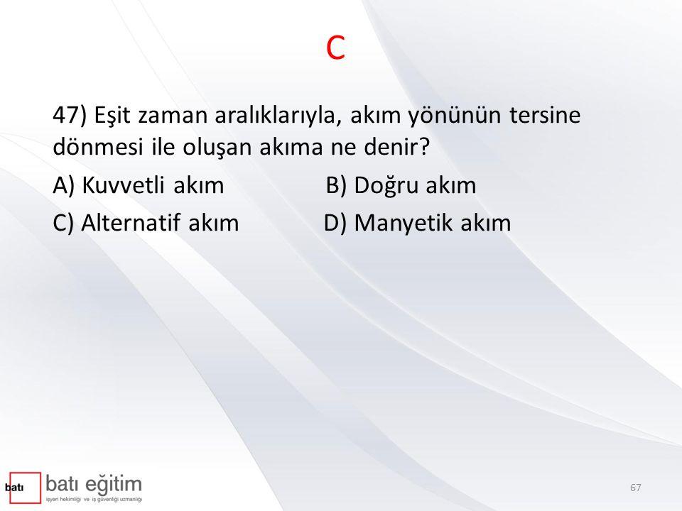 C 47) Eşit zaman aralıklarıyla, akım yönünün tersine dönmesi ile oluşan akıma ne denir? A) Kuvvetli akımB) Doğru akım C) Alternatif akım D) Manyetik a