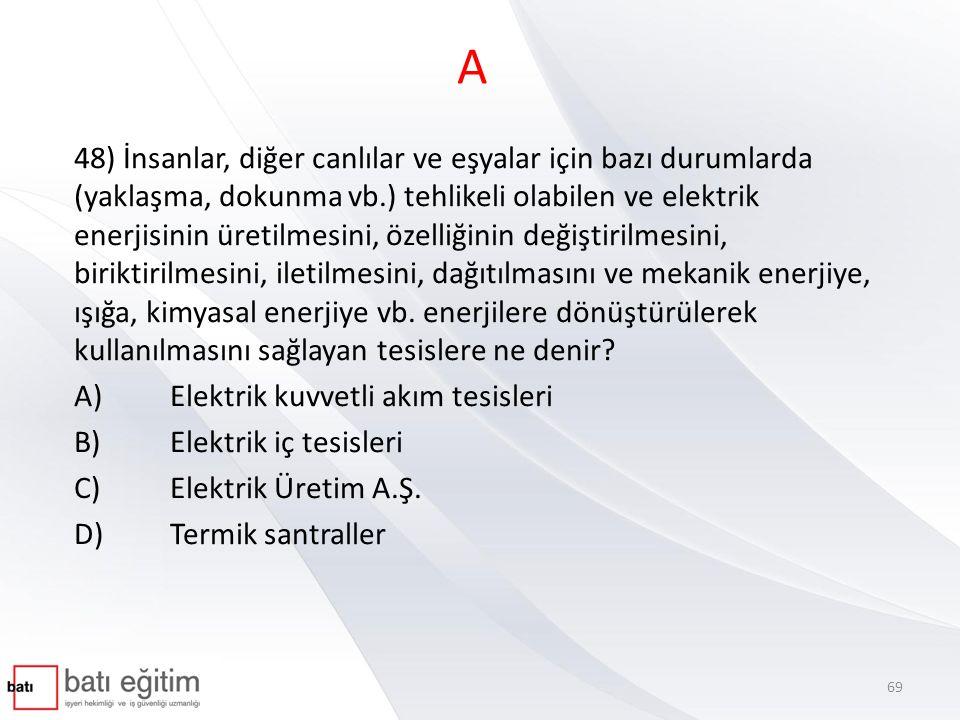 A 48) İnsanlar, diğer canlılar ve eşyalar için bazı durumlarda (yaklaşma, dokunma vb.) tehlikeli olabilen ve elektrik enerjisinin üretilmesini, özelli