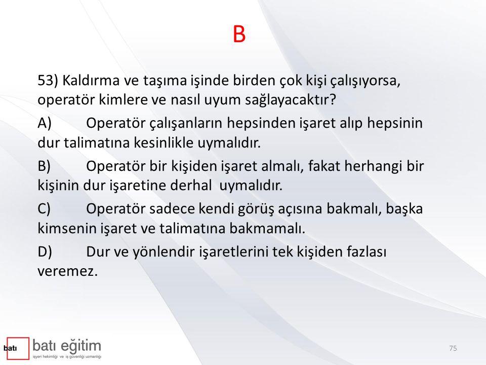 B 53) Kaldırma ve taşıma işinde birden çok kişi çalışıyorsa, operatör kimlere ve nasıl uyum sağlayacaktır? A)Operatör çalışanların hepsinden işaret al