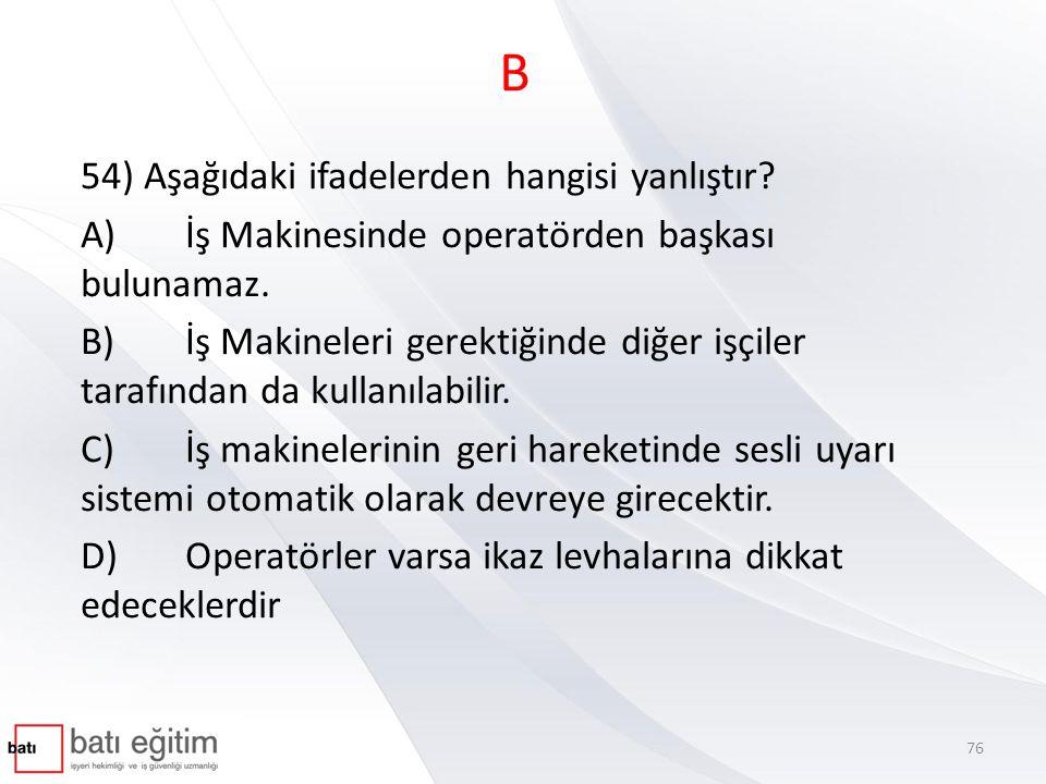 B 54) Aşağıdaki ifadelerden hangisi yanlıştır? A)İş Makinesinde operatörden başkası bulunamaz. B)İş Makineleri gerektiğinde diğer işçiler tarafından d