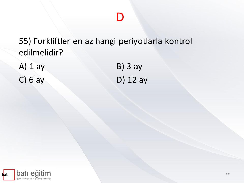 D 55) Forkliftler en az hangi periyotlarla kontrol edilmelidir? A) 1 ayB) 3 ay C) 6 ayD) 12 ay 77