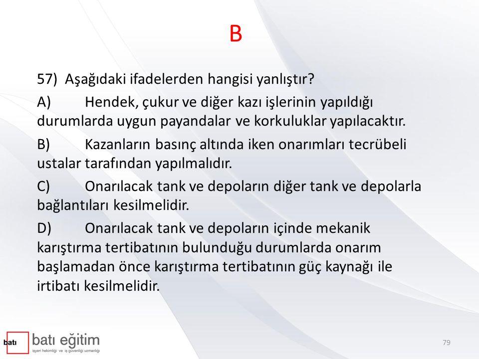 B 57) Aşağıdaki ifadelerden hangisi yanlıştır? A)Hendek, çukur ve diğer kazı işlerinin yapıldığı durumlarda uygun payandalar ve korkuluklar yapılacakt