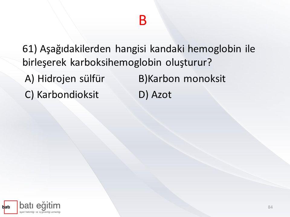 B 61) Aşağıdakilerden hangisi kandaki hemoglobin ile birleşerek karboksihemoglobin oluşturur? A) Hidrojen sülfürB)Karbon monoksit C) KarbondioksitD) A