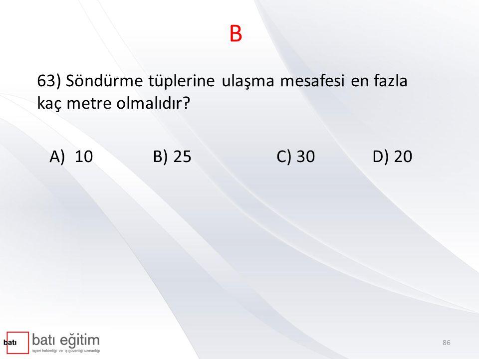 B 63) Söndürme tüplerine ulaşma mesafesi en fazla kaç metre olmalıdır? A) 10 B) 25 C) 30 D) 20 86