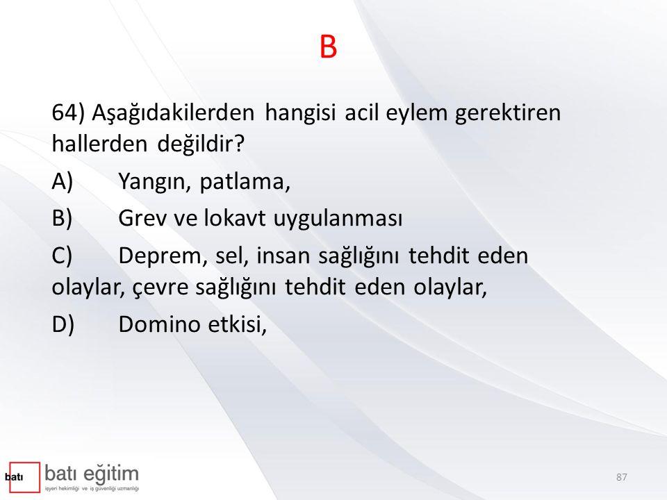 B 64) Aşağıdakilerden hangisi acil eylem gerektiren hallerden değildir? A)Yangın, patlama, B)Grev ve lokavt uygulanması C)Deprem, sel, insan sağlığını