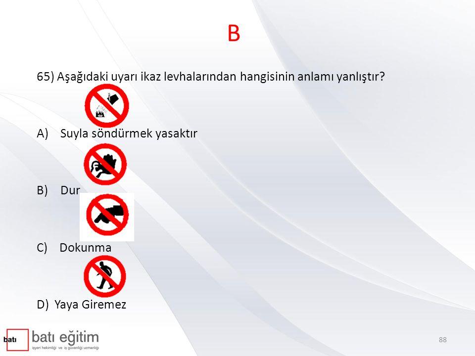 B 65) Aşağıdaki uyarı ikaz levhalarından hangisinin anlamı yanlıştır? A)Suyla söndürmek yasaktır B)Dur C) Dokunma D) Yaya Giremez 88