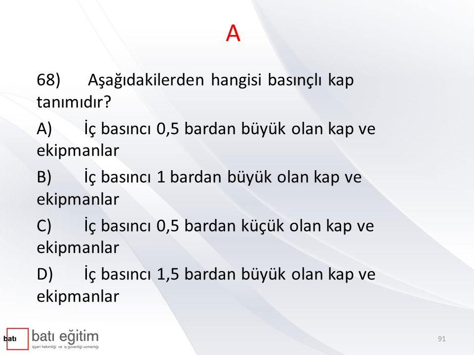 A 68) Aşağıdakilerden hangisi basınçlı kap tanımıdır? A)İç basıncı 0,5 bardan büyük olan kap ve ekipmanlar B)İç basıncı 1 bardan büyük olan kap ve eki