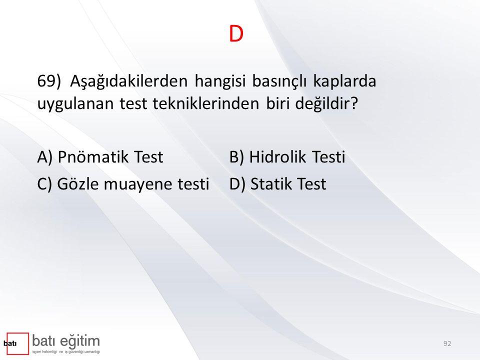 D 69) Aşağıdakilerden hangisi basınçlı kaplarda uygulanan test tekniklerinden biri değildir? A) Pnömatik TestB) Hidrolik Testi C) Gözle muayene testiD