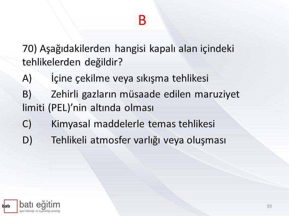 B 70) Aşağıdakilerden hangisi kapalı alan içindeki tehlikelerden değildir? A)İçine çekilme veya sıkışma tehlikesi B)Zehirli gazların müsaade edilen ma