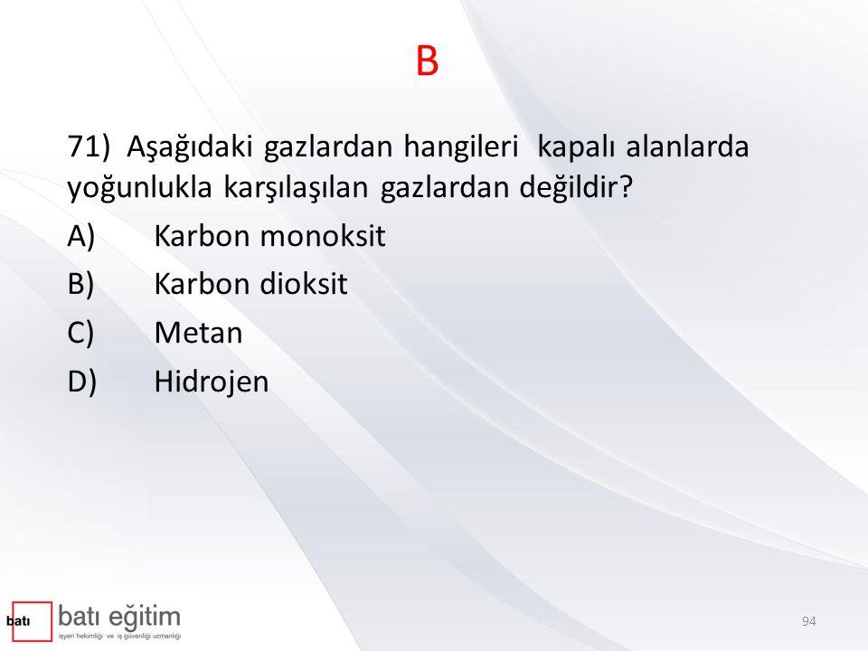 B 71) Aşağıdaki gazlardan hangileri kapalı alanlarda yoğunlukla karşılaşılan gazlardan değildir? A)Karbon monoksit B)Karbon dioksit C)Metan D)Hidrojen