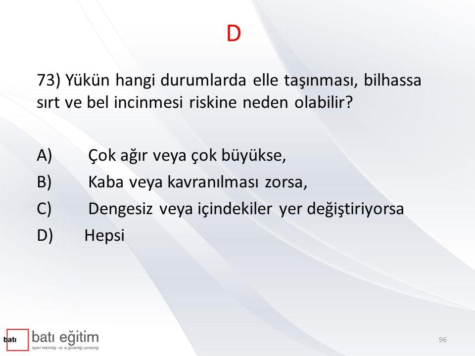 D 73) Yükün hangi durumlarda elle taşınması, bilhassa sırt ve bel incinmesi riskine neden olabilir? A) Çok ağır veya çok büyükse, B) Kaba veya kavranı