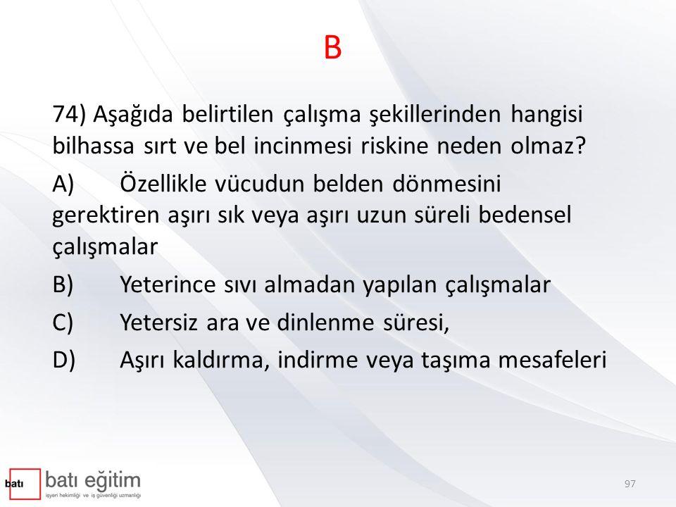 B 74) Aşağıda belirtilen çalışma şekillerinden hangisi bilhassa sırt ve bel incinmesi riskine neden olmaz? A)Özellikle vücudun belden dönmesini gerekt