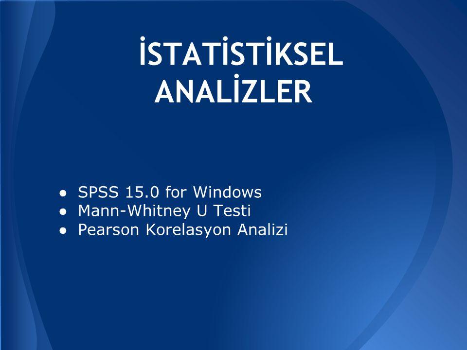 İSTATİSTİKSEL ANALİZLER ● SPSS 15.0 for Windows ● Mann-Whitney U Testi ● Pearson Korelasyon Analizi