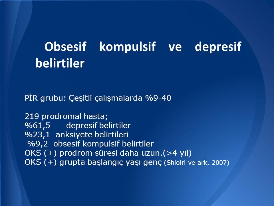 Obsesif kompulsif ve depresif belirtiler PİR grubu: Çeşitli çalışmalarda %9-40 219 prodromal hasta; %61,5 depresif belirtiler %23,1 anksiyete belirtileri %9,2 obsesif kompulsif belirtiler OKS (+) prodrom süresi daha uzun.(>4 yıl) OKS (+) grupta başlangıç yaşı genç (Shioiri ve ark, 2007)