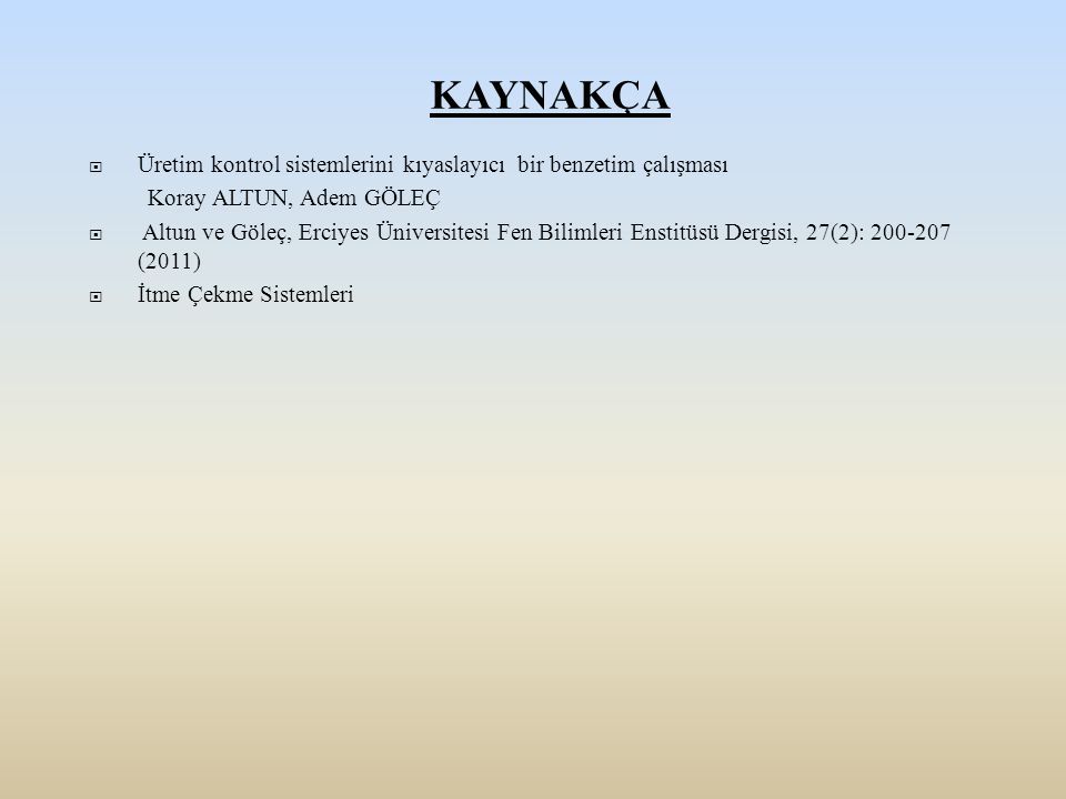 KAYNAKÇA  Üretim kontrol sistemlerini kıyaslayıcı bir benzetim çalışması Koray ALTUN, Adem GÖLEÇ  Altun ve Göleç, Erciyes Üniversitesi Fen Bilimleri
