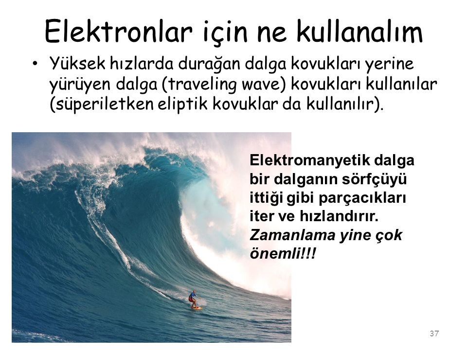Elektronlar için ne kullanalım 37 • Yüksek hızlarda durağan dalga kovukları yerine yürüyen dalga (traveling wave) kovukları kullanılar (süperiletken eliptik kovuklar da kullanılır).