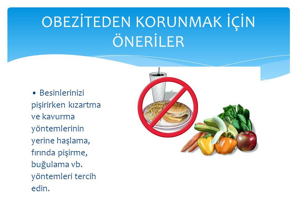 • Besinlerinizi pişirirken kızartma ve kavurma yöntemlerinin yerine haşlama, fırında pişirme, buğulama vb. yöntemleri tercih edin. OBEZİTEDEN KORUNMAK