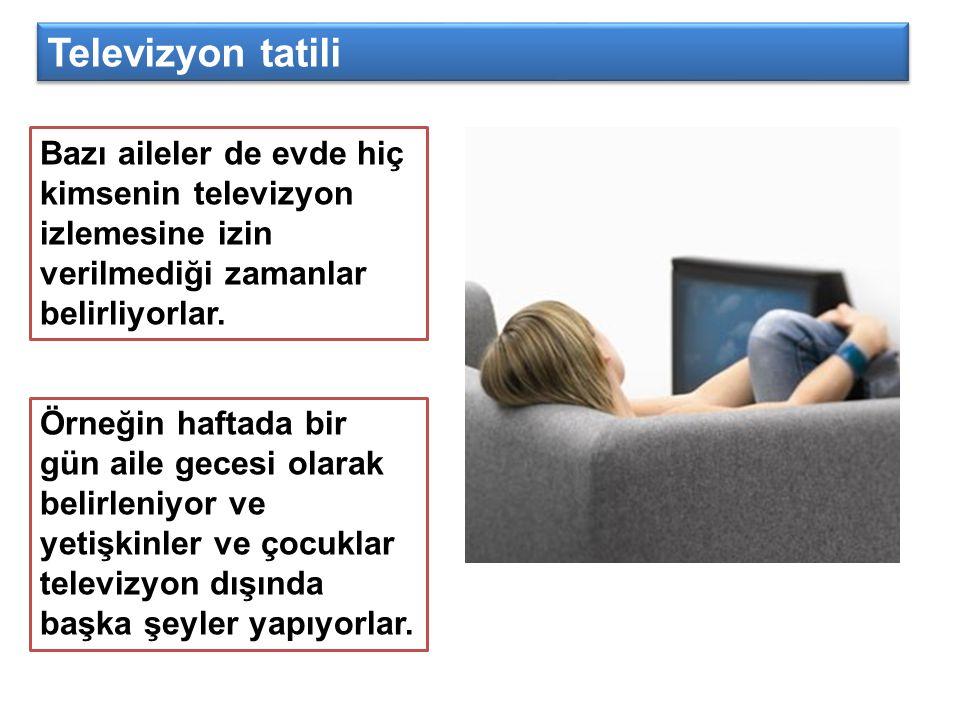 Bazı aileler de evde hiç kimsenin televizyon izlemesine izin verilmediği zamanlar belirliyorlar. Televizyon tatili Örneğin haftada bir gün aile gecesi