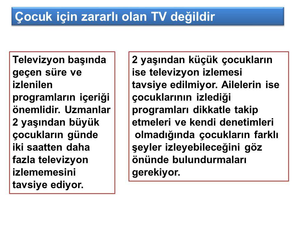 Televizyon başında geçen süre ve izlenilen programların içeriği önemlidir. Uzmanlar 2 yaşından büyük çocukların günde iki saatten daha fazla televizyo