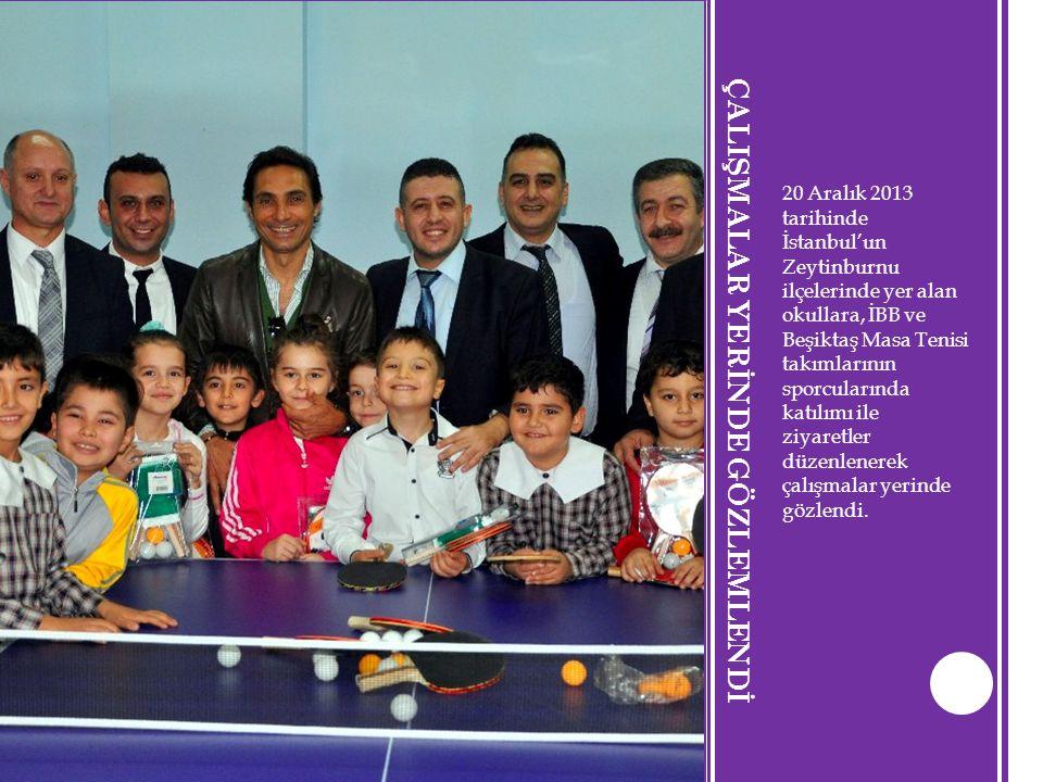 ÇALIŞMALAR YERİNDE GÖZLEMLENDİ 20 Aralık 2013 tarihinde İstanbul'un Zeytinburnu ilçelerinde yer alan okullara, İBB ve Beşiktaş Masa Tenisi takımlarını