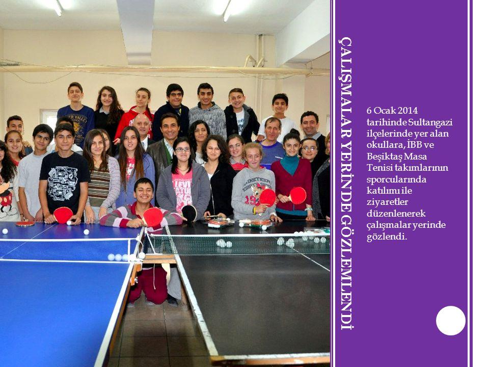 ÇALIŞMALAR YERİNDE GÖZLEMLENDİ 6 Ocak 2014 tarihinde Sultangazi ilçelerinde yer alan okullara, İBB ve Beşiktaş Masa Tenisi takımlarının sporcularında