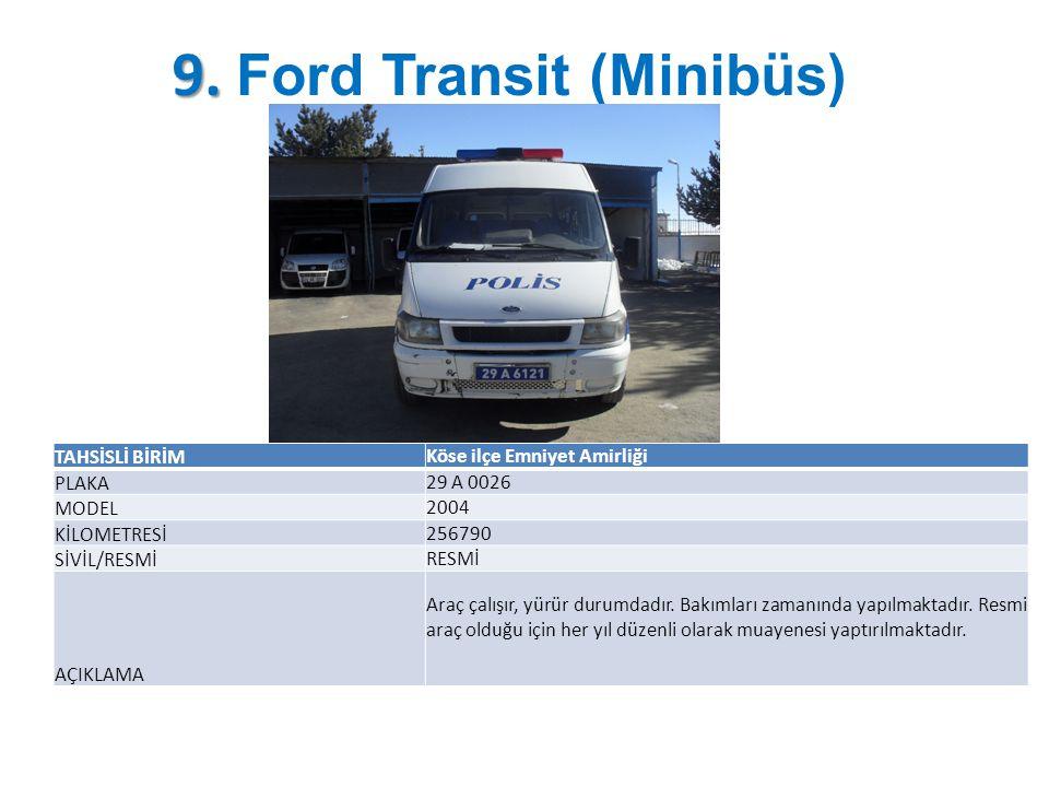9. 9. Ford Transit (Minibüs) TAHSİSLİ BİRİM Köse ilçe Emniyet Amirliği PLAKA 29 A 0026 MODEL 2004 KİLOMETRESİ 256790 SİVİL/RESMİ RESMİ AÇIKLAMA Araç ç