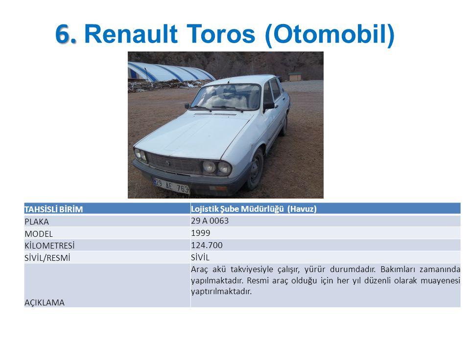 6. 6. Renault Toros (Otomobil) TAHSİSLİ BİRİM Lojistik Şube Müdürlüğü (Havuz) PLAKA 29 A 0063 MODEL 1999 KİLOMETRESİ 124.700 SİVİL/RESMİ SİVİL AÇIKLAM