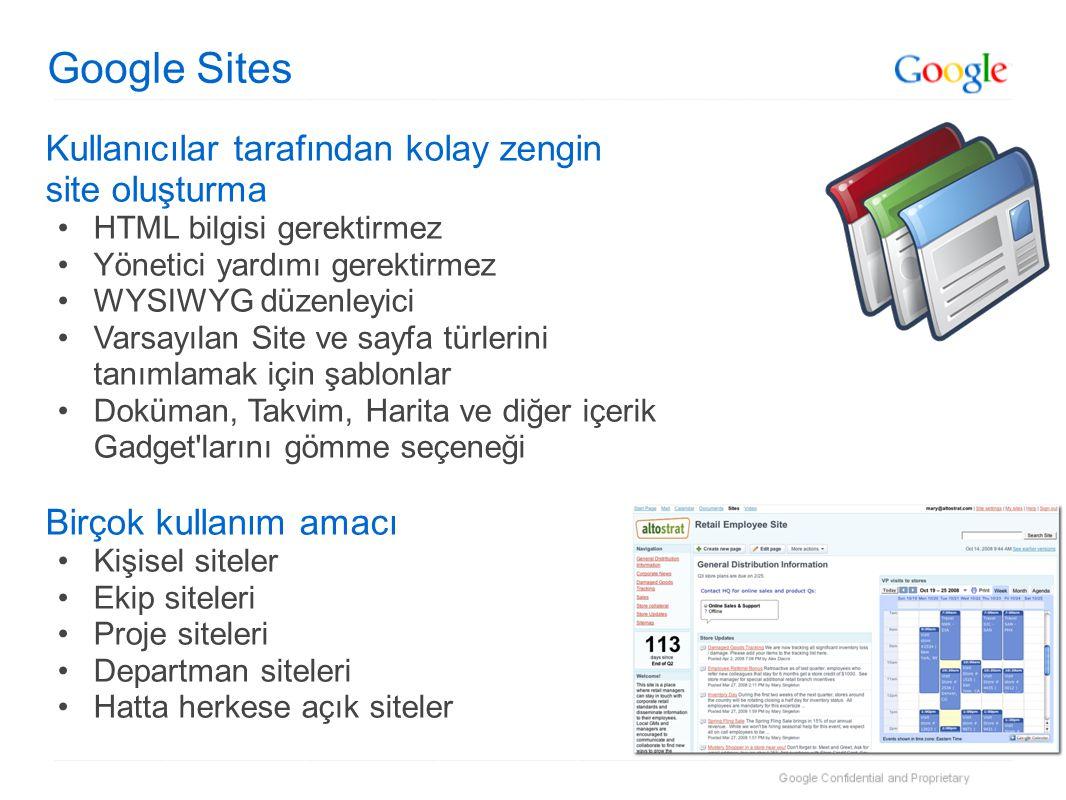 Google Sites Kullanıcılar tarafından kolay zengin site oluşturma •HTML bilgisi gerektirmez •Yönetici yardımı gerektirmez •WYSIWYG düzenleyici •Varsayılan Site ve sayfa türlerini tanımlamak için şablonlar •Doküman, Takvim, Harita ve diğer içerik Gadget larını gömme seçeneği Birçok kullanım amacı •Kişisel siteler •Ekip siteleri •Proje siteleri •Departman siteleri •Hatta herkese açık siteler
