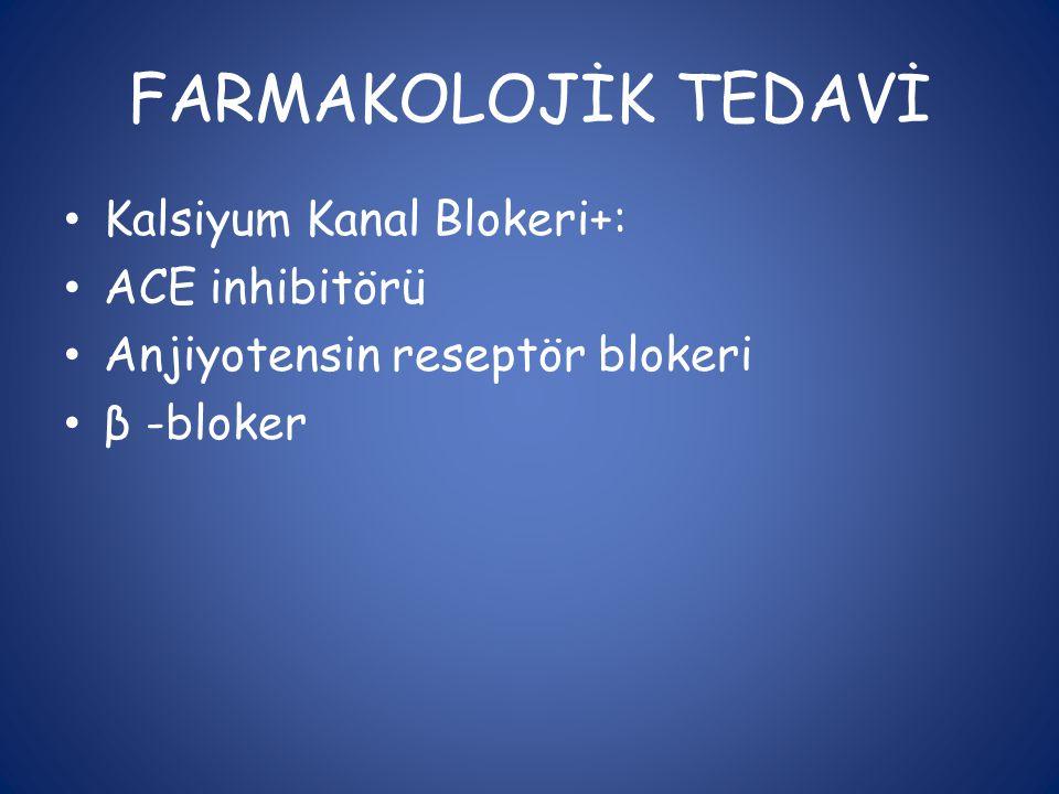 FARMAKOLOJİK TEDAVİ • Kalsiyum Kanal Blokeri+: • ACE inhibitörü • Anjiyotensin reseptör blokeri • β -bloker