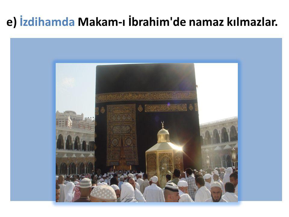 e) İzdihamda Makam-ı İbrahim'de namaz kılmazlar.