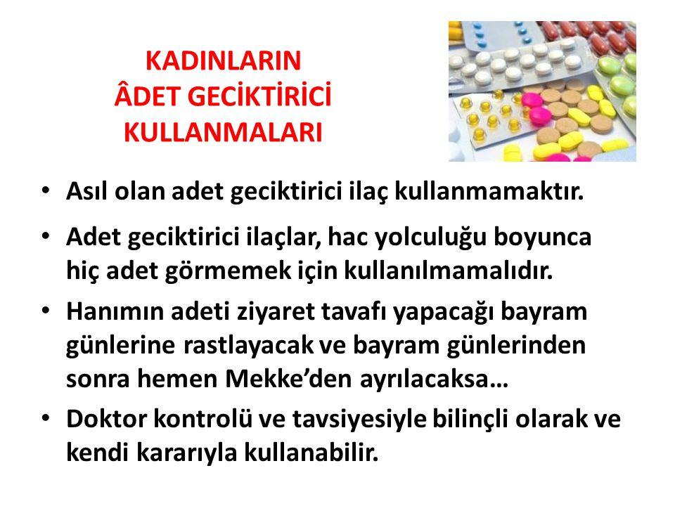KADINLARIN ÂDET GECİKTİRİCİ KULLANMALARI • Asıl olan adet geciktirici ilaç kullanmamaktır. • Adet geciktirici ilaçlar, hac yolculuğu boyunca hiç adet