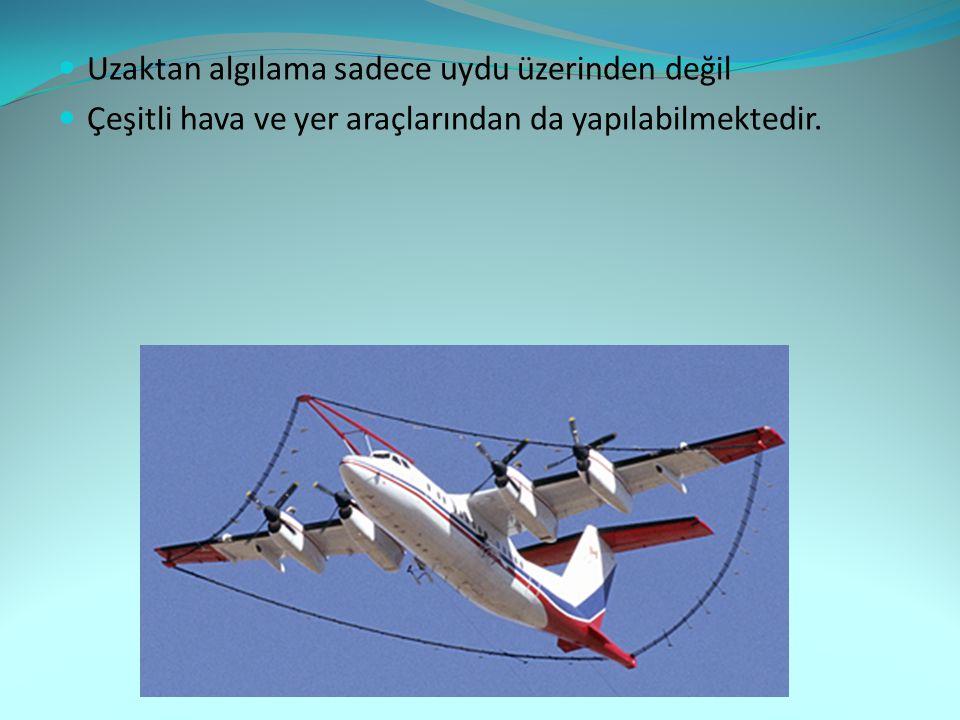  Uzaktan algılama sadece uydu üzerinden değil  Çeşitli hava ve yer araçlarından da yapılabilmektedir.