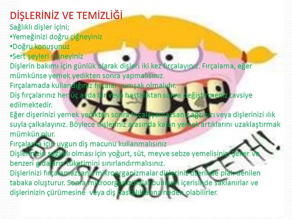 DİŞLERİNİZ VE TEMİZLİĞİ Sağlıklı dişler içini; • Yemeğinizi doğru çiğneyiniz • Doğru konuşunuz • Sert şeyleri çiğneyiniz Dişlerin bakımı için günlük olarak dişleri iki kez fırçalayınız.