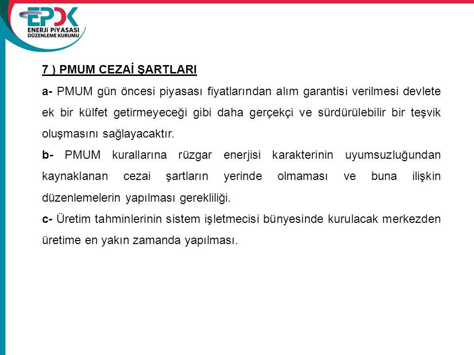 7 ) PMUM CEZAİ ŞARTLARI a- PMUM gün öncesi piyasası fiyatlarından alım garantisi verilmesi devlete ek bir külfet getirmeyeceği gibi daha gerçekçi ve s